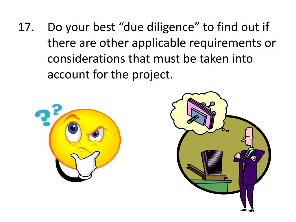 "17.	Do your best ""due diligence"" to find out if 	there are other applicable requirements or 	considerations that must be taken into 	account for the project."