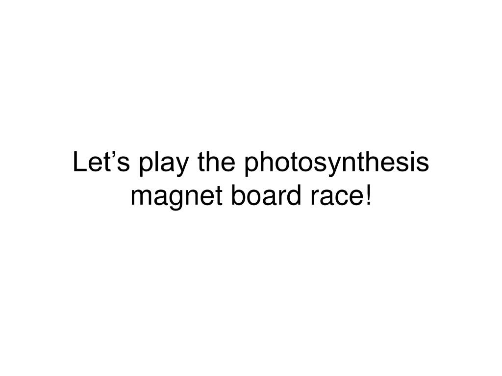 Let's play the photosynthesis magnet board race!