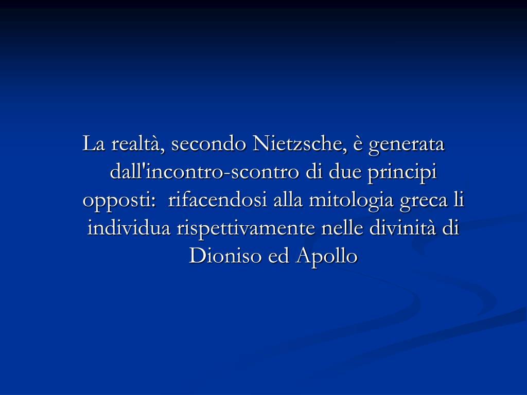 La realtà, secondo Nietzsche, è generata dall'incontro-scontro di due principi opposti: rifacendosi alla mitologia greca li individua rispettivamente nelle divinità di Dioniso ed Apollo