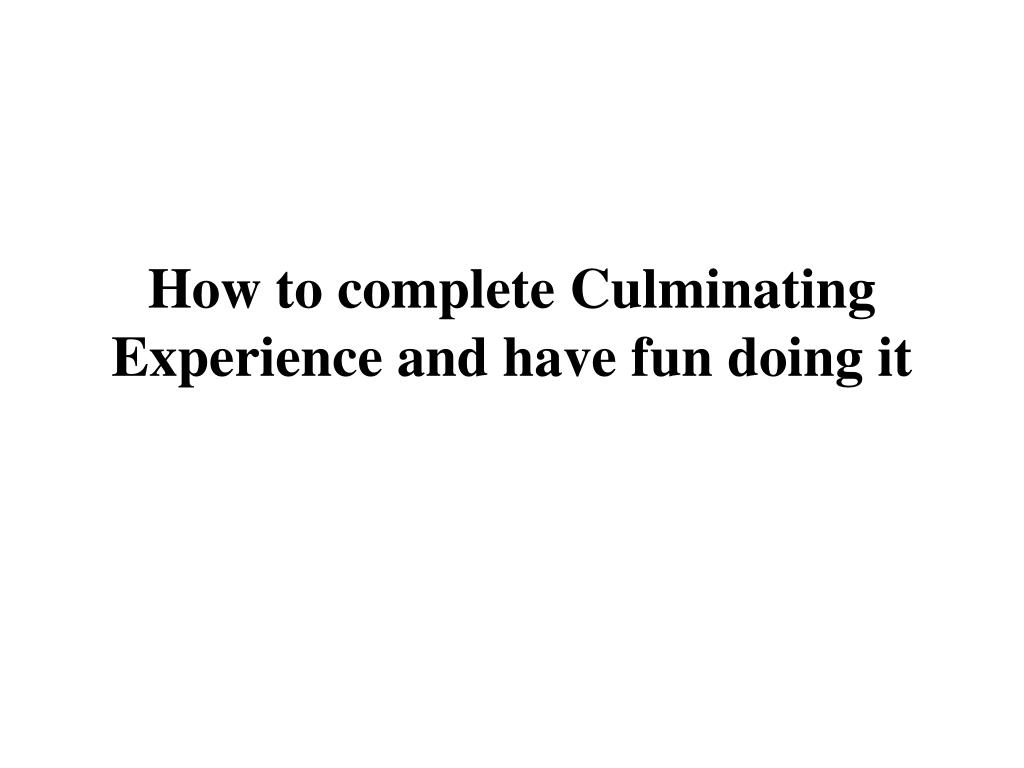 How to complete Culminating Experience and have fun doing it