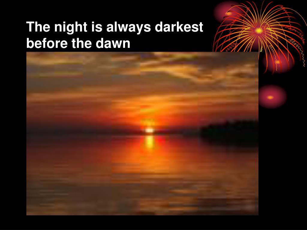The night is always darkest