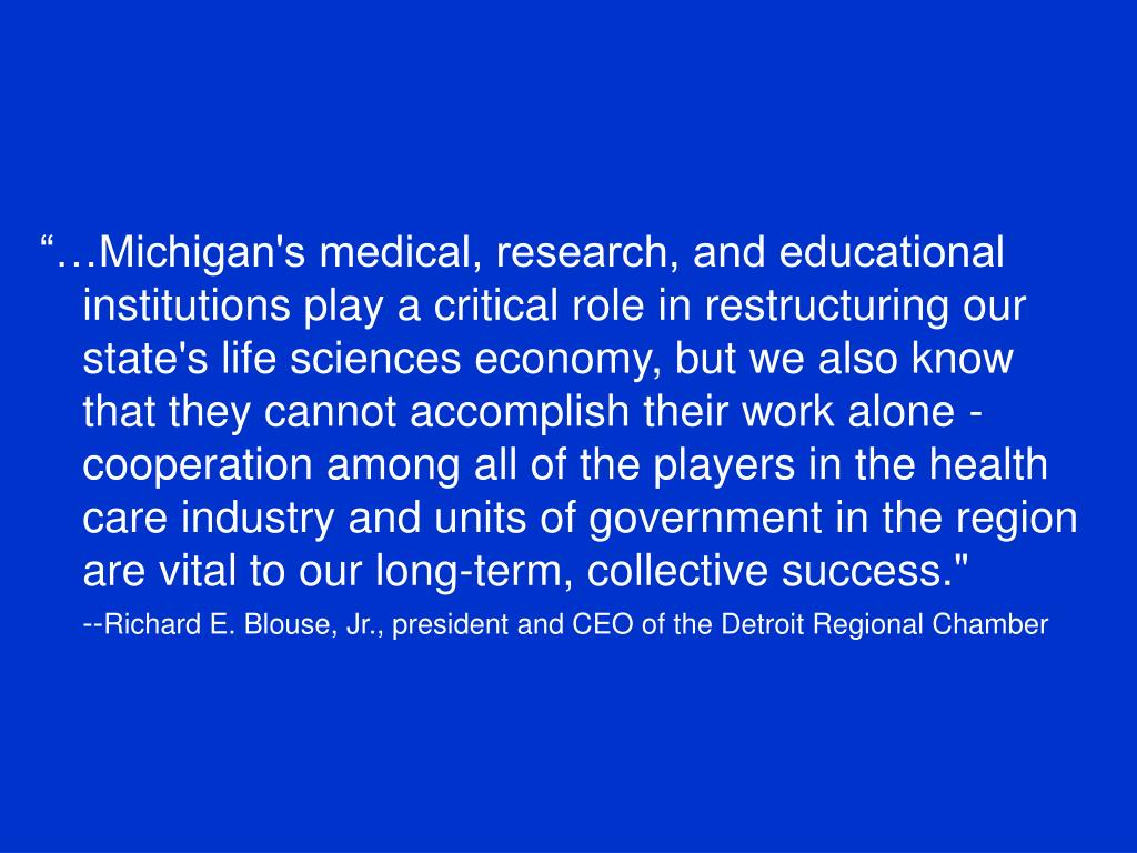 """""""…Michigan's medical, research, and educational institutions play a critical role in restructuring our state's life sciences economy, but we also know that they cannot accomplish their work alone - cooperation among all of the players in the health care industry and units of government in the region are vital to our long-term, collective success."""""""
