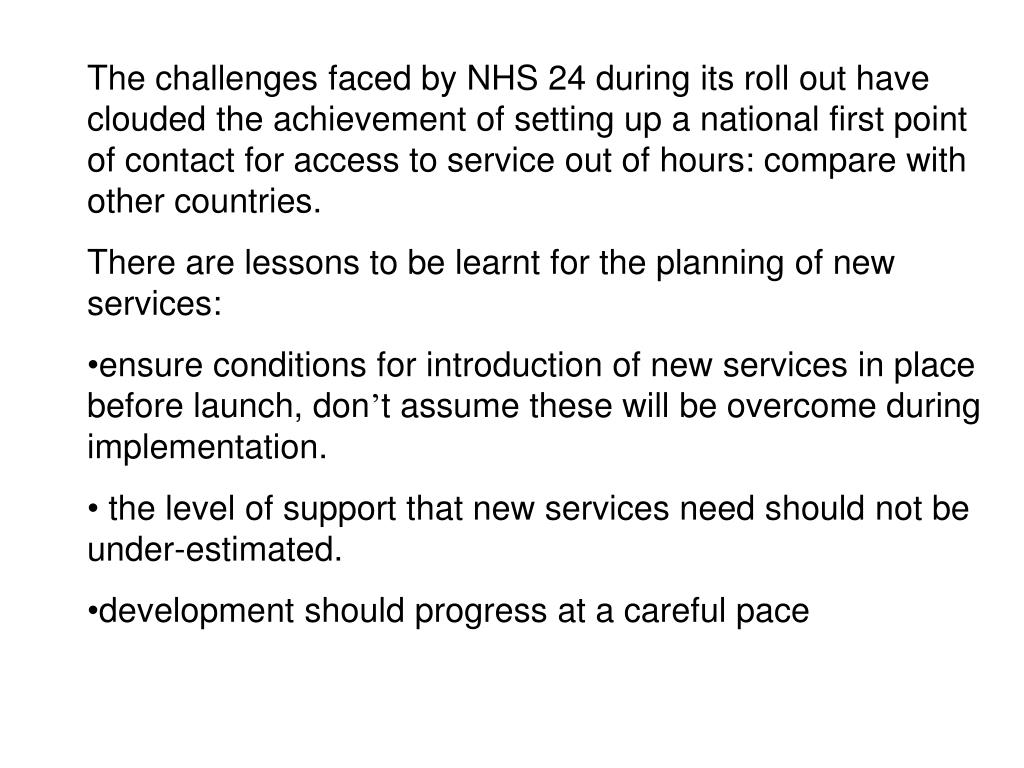 The challenges faced by NHS 24 during its roll out have clouded the achievement of setting up a national first point of contact for access to service out of hours: compare with other countries.