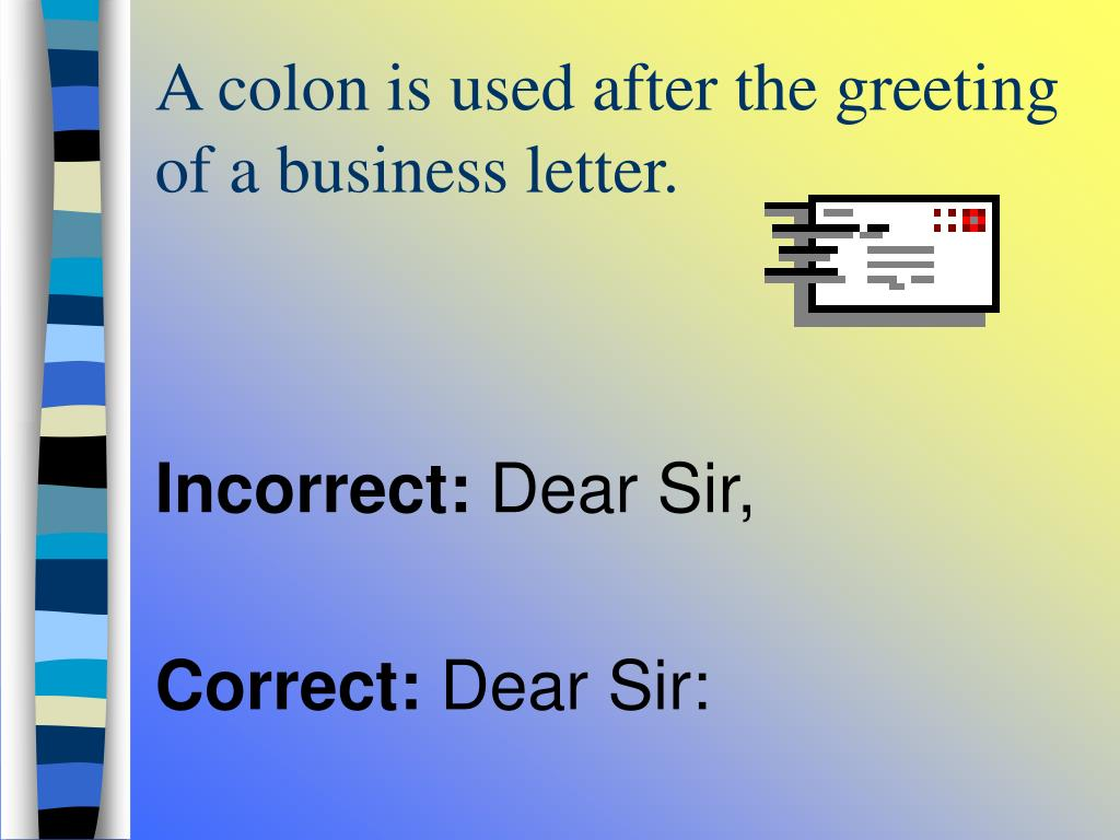 A colon is used after the greeting of a business letter.