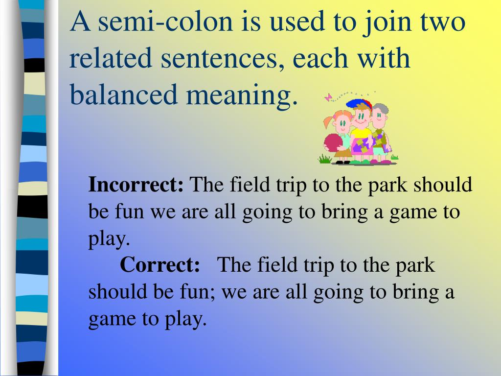 A semi-colon is used to join two related sentences, each with balanced meaning.