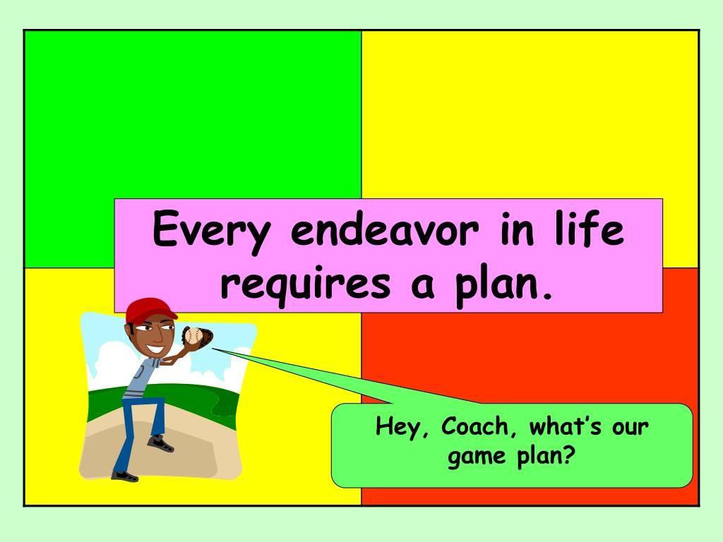 Every endeavor in life requires a plan.