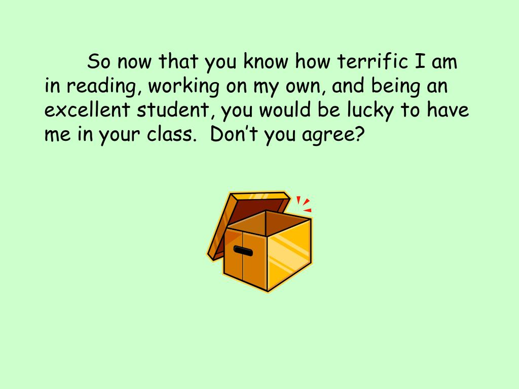 So now that you know how terrific I am in reading, working on my own, and being an excellent student, you would be lucky to have me in your class.  Don't you agree?
