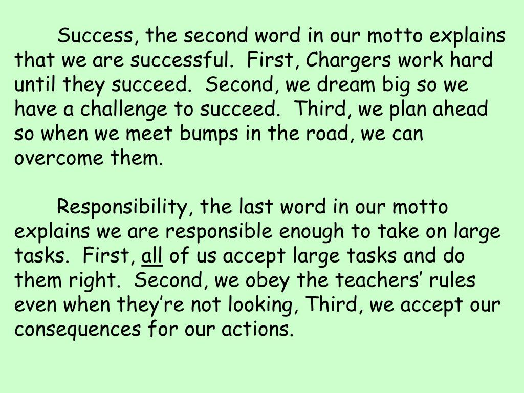 Success, the second word in our motto explains that we are successful.  First, Chargers work hard until they succeed.  Second, we dream big so we have a challenge to succeed.  Third, we plan ahead so when we meet bumps in the road, we can overcome them.