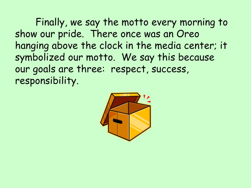 Finally, we say the motto every morning to show our pride.  There once was an Oreo hanging above the clock in the media center; it symbolized our motto.  We say this because our goals are three:  respect, success, responsibility.