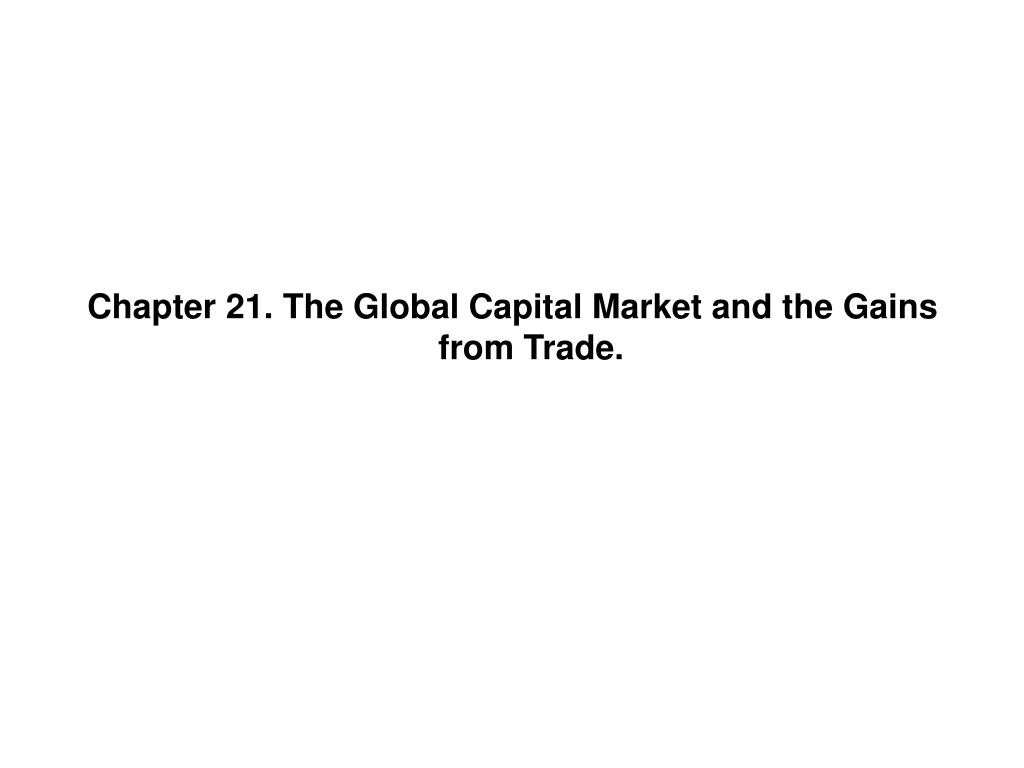 Chapter 21. The Global Capital Market and the Gains from Trade.