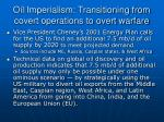 oil imperialism transitioning from covert operations to overt warfare