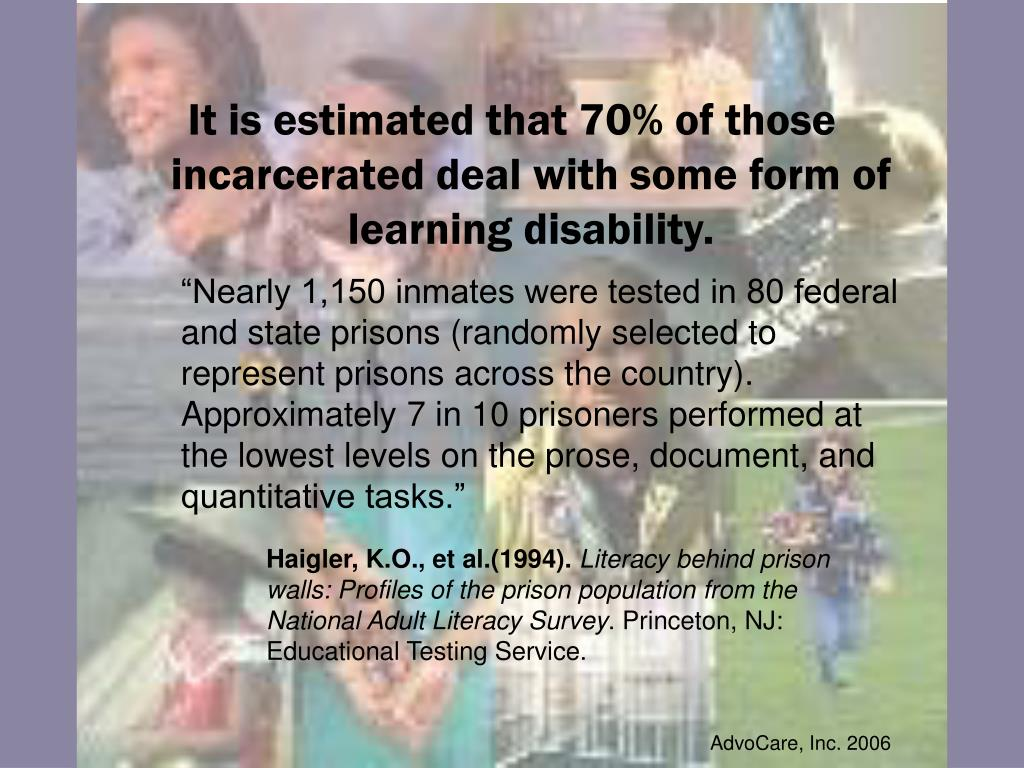 It is estimated that 70% of those incarcerated deal with some form of learning disability.