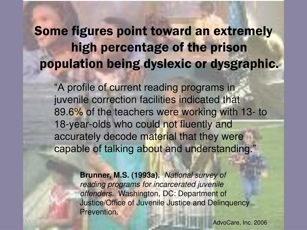Some figures point toward an extremely high percentage of the prison population being dyslexic or dysgraphic.