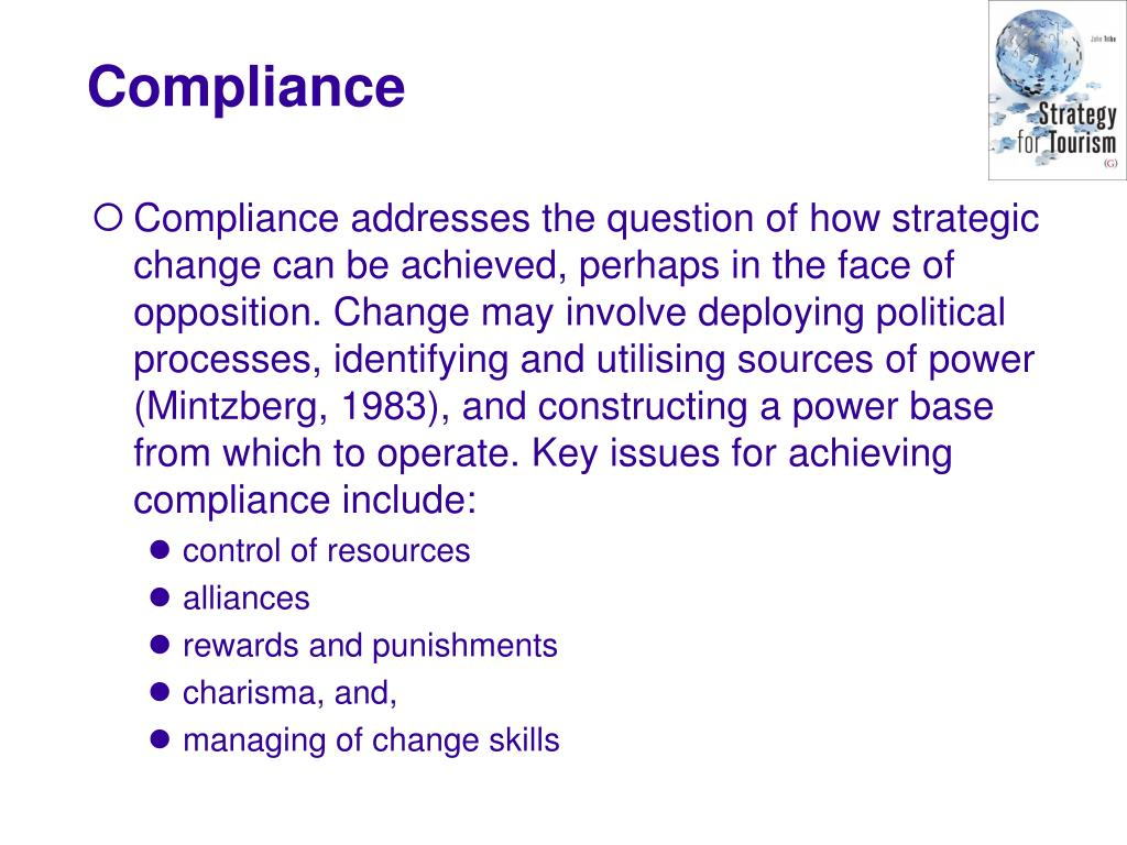 Compliance addresses the question of how strategic change can be achieved, perhaps in the face of opposition. Change may involve deploying political processes, identifying and utilising sources of power (Mintzberg, 1983), and constructing a power base from which to operate. Key issues for achieving compliance include:
