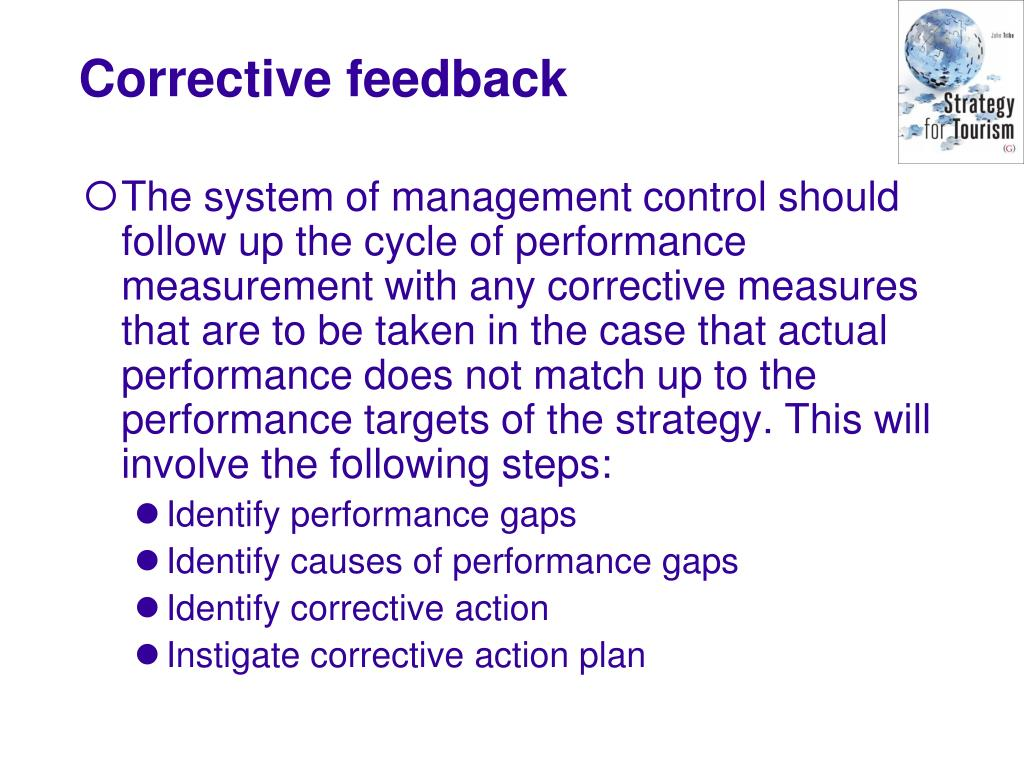 The system of management control should follow up the cycle of performance measurement with any corrective measures that are to be taken in the case that actual performance does not match up to the performance targets of the strategy. This will involve the following steps: