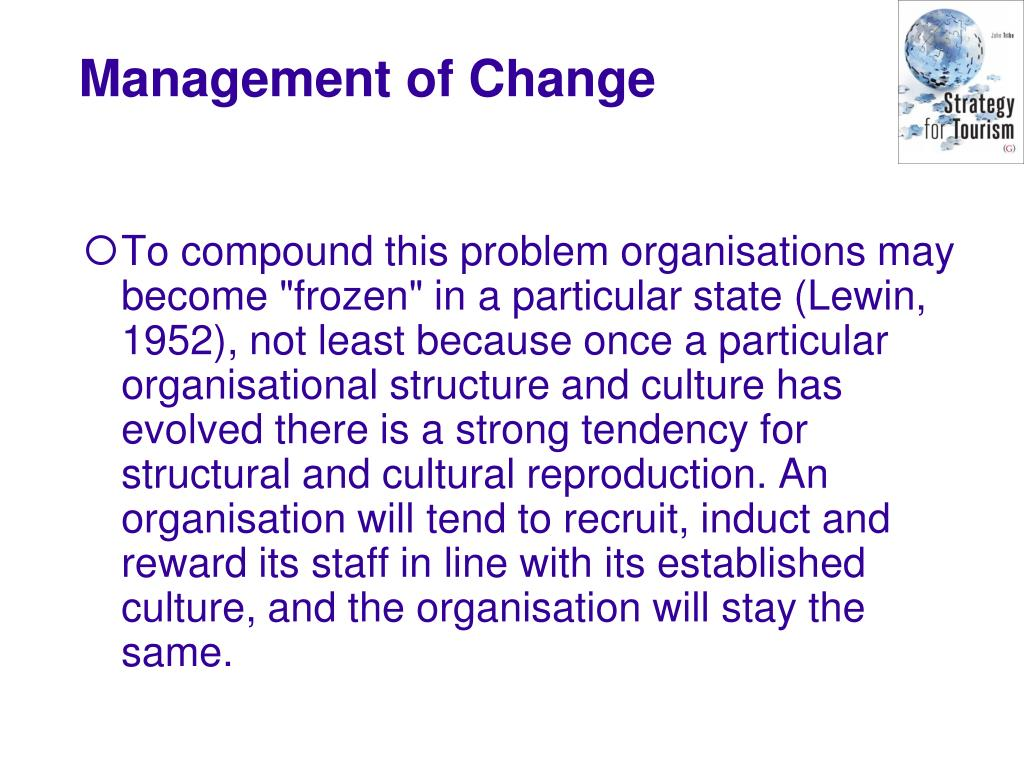 """To compound this problem organisations may become """"frozen"""" in a particular state (Lewin, 1952), not least because once a particular organisational structure and culture has evolved there is a strong tendency for structural and cultural reproduction. An organisation will tend to recruit, induct and reward its staff in line with its established culture, and the organisation will stay the same."""