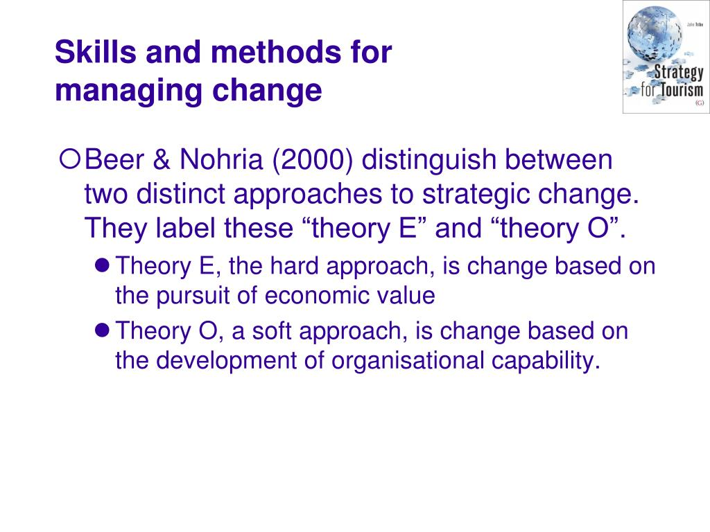 """Beer & Nohria (2000) distinguish between two distinct approaches to strategic change. They label these """"theory E"""" and """"theory O""""."""