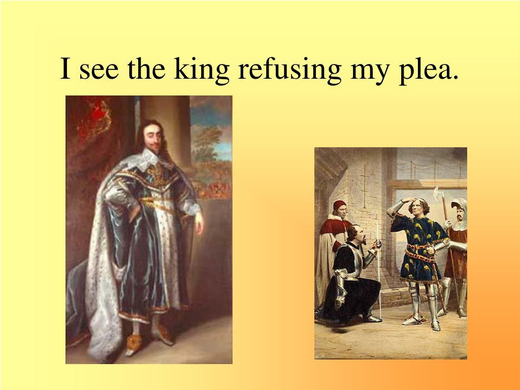 I see the king refusing my plea.