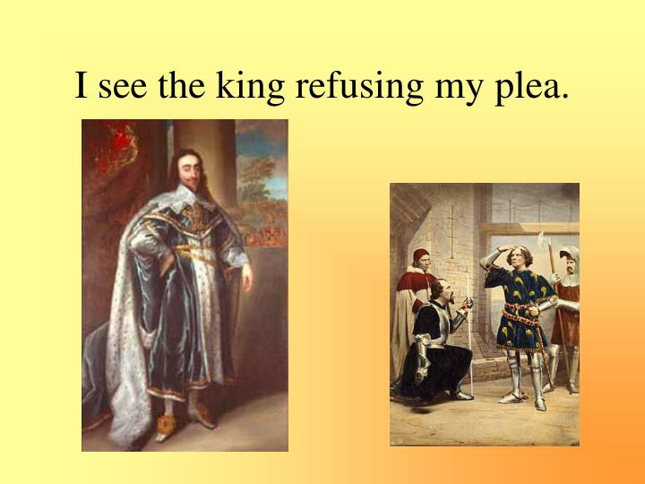 I see the king refusing my plea