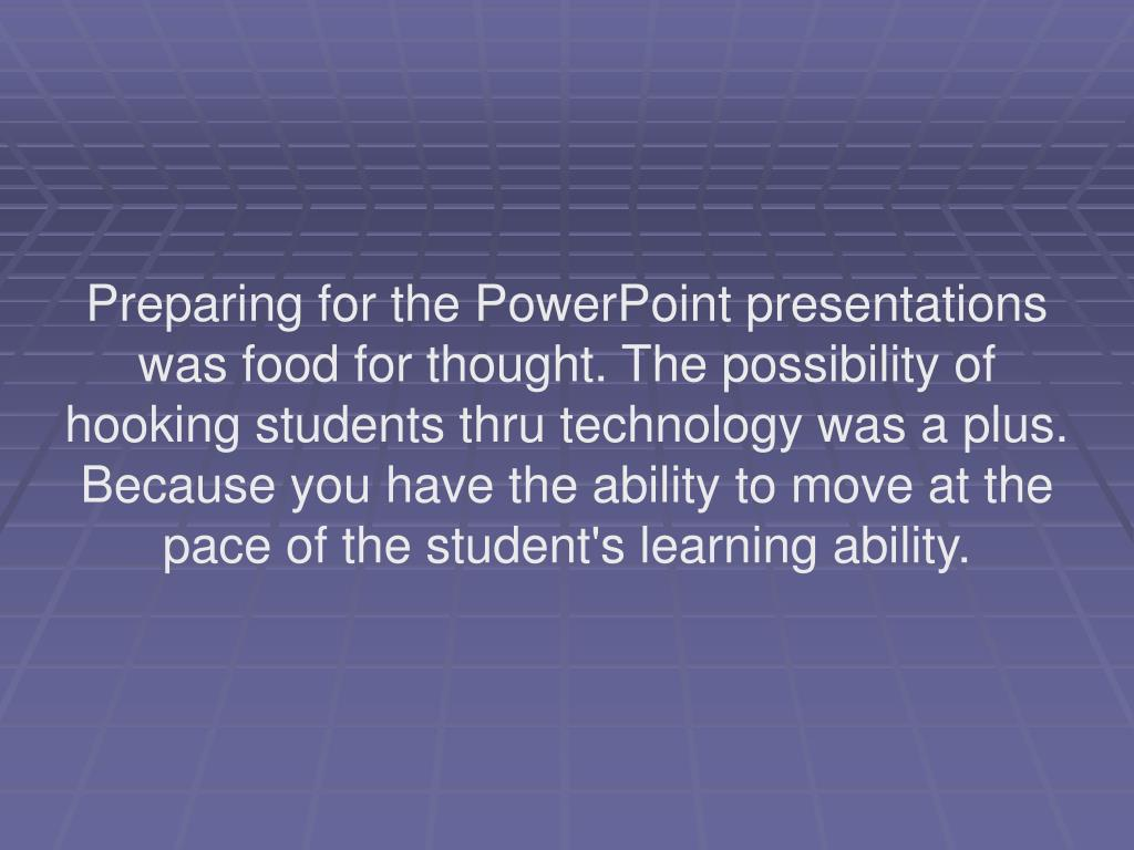 Preparing for the PowerPoint presentations was food for thought. The possibility of hooking students thru technology was a plus. Because you have the ability to move at the pace of the student's learning ability.