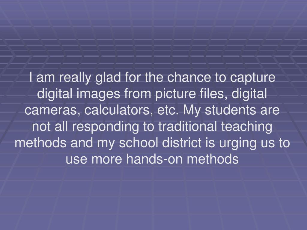 I am really glad for the chance to capture digital images from picture files, digital cameras, calculators, etc. My students are not all responding to traditional teaching methods and my school district is urging us to use more hands-on methods