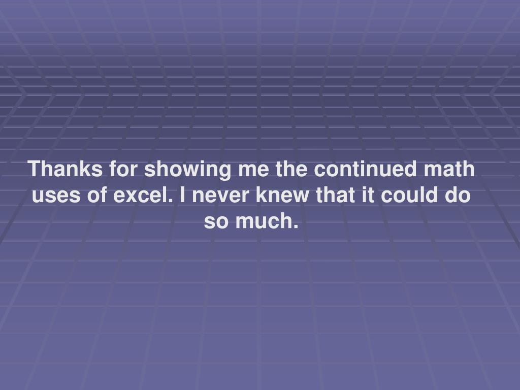 Thanks for showing me the continued math uses of excel. I never knew that it could do so much.