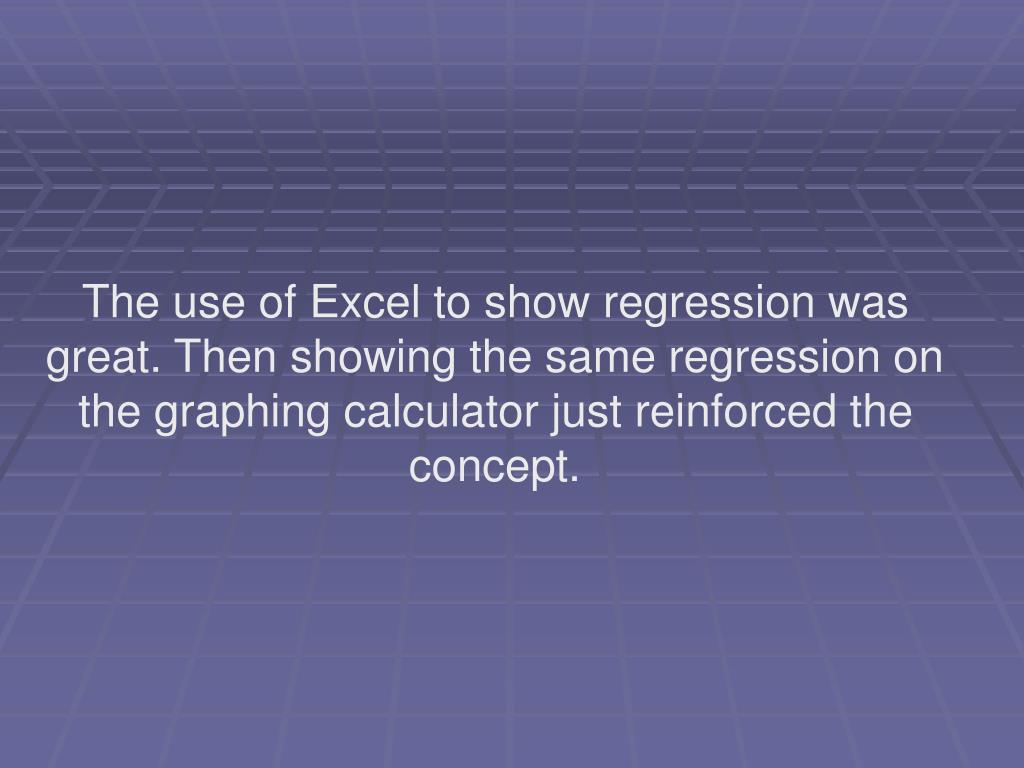 The use of Excel to show regression was great. Then showing the same regression on the graphing calculator just reinforced the concept.