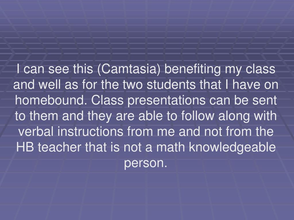 I can see this (Camtasia) benefiting my class and well as for the two students that I have on homebound. Class presentations can be sent to them and they are able to follow along with verbal instructions from me and not from the HB teacher that is not a math knowledgeable person.