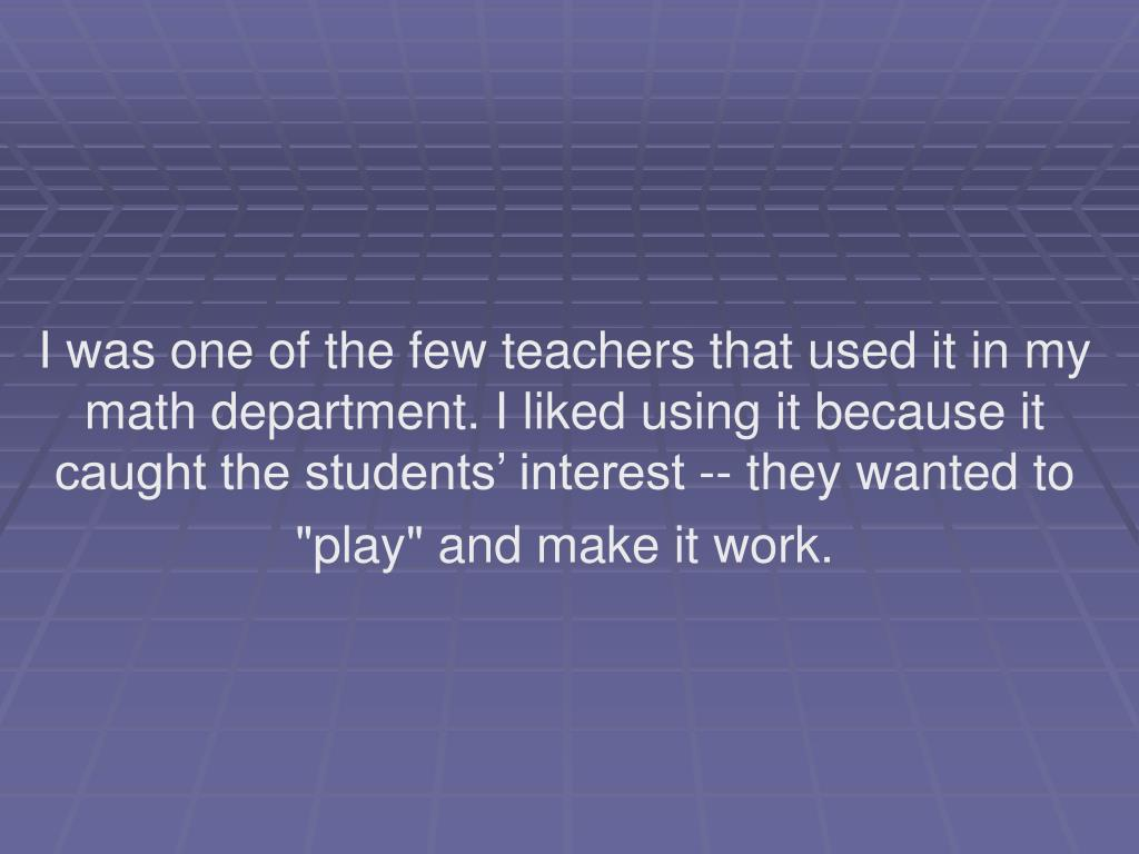 """I was one of the few teachers that used it in my math department. I liked using it because it caught the students' interest -- they wanted to """"play"""" and make it work."""