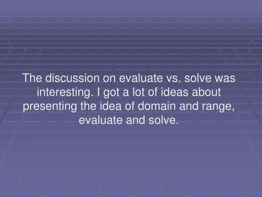 The discussion on evaluate vs. solve was interesting. I got a lot of ideas about presenting the idea of domain and range, evaluate and solve.