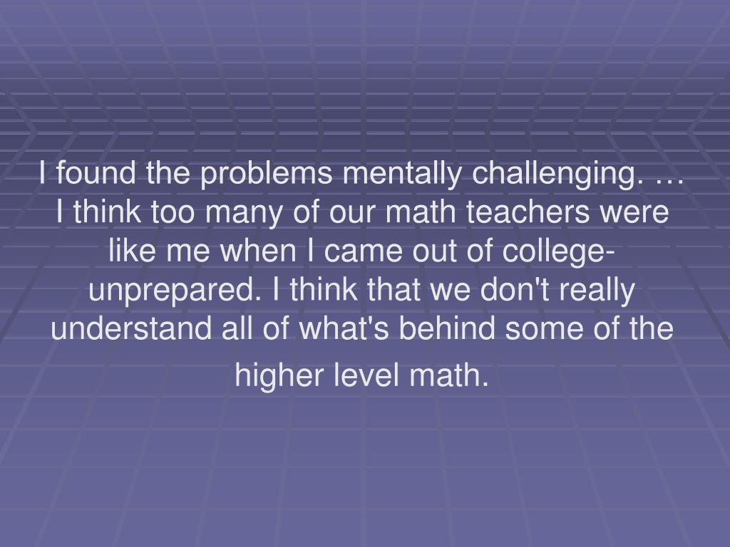 I found the problems mentally challenging. … I think too many of our math teachers were like me when I came out of college-unprepared. I think that we don't really understand all of what's behind some of the higher level math.