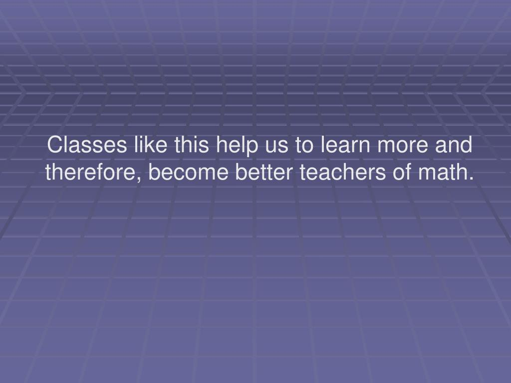 Classes like this help us to learn more and therefore, become better teachers of math.