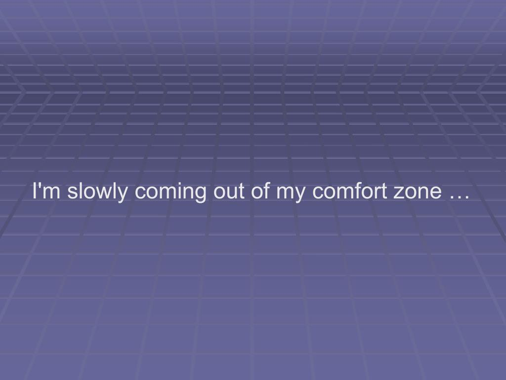 I'm slowly coming out of my comfort zone …