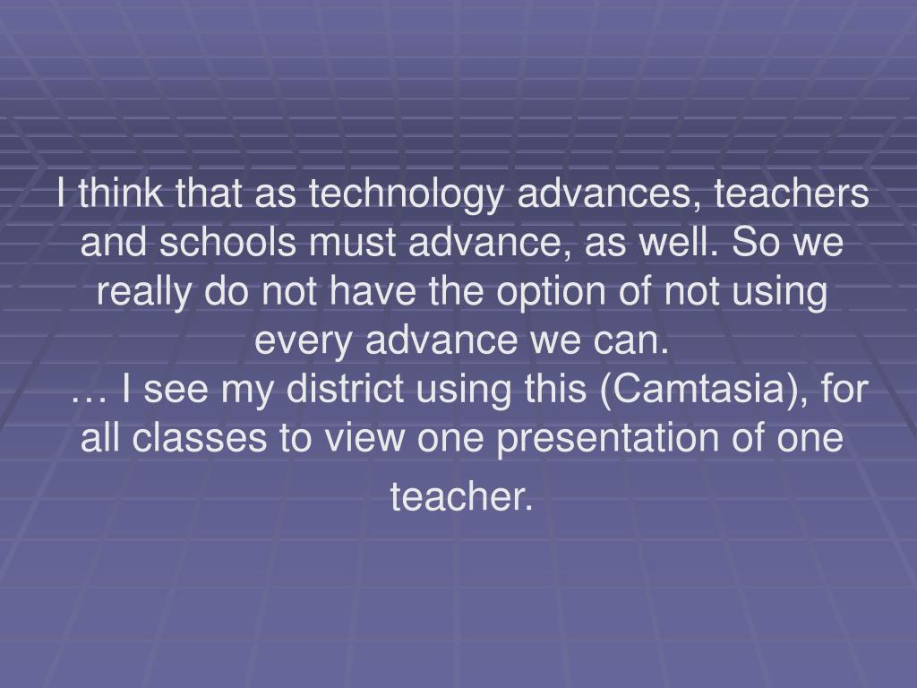 I think that as technology advances, teachers and schools must advance, as well. So we really do not have the option of not using every advance we can.