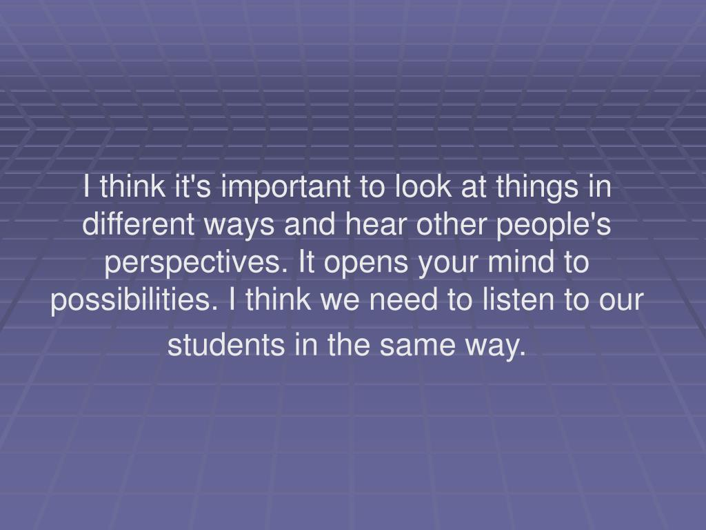 I think it's important to look at things in different ways and hear other people's perspectives. It opens your mind to possibilities. I think we need to listen to our students in the same way.