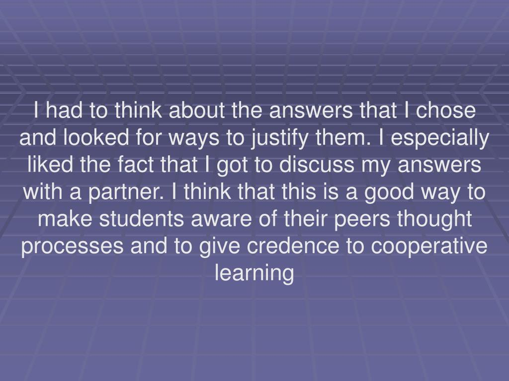 I had to think about the answers that I chose and looked for ways to justify them. I especially liked the fact that I got to discuss my answers with a partner. I think that this is a good way to make students aware of their peers thought processes and to give credence to cooperative learning