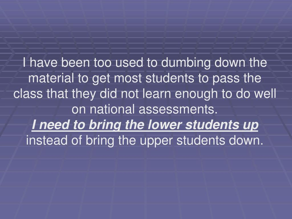 I have been too used to dumbing down the material to get most students to pass the class that they did not learn enough to do well on national assessments.
