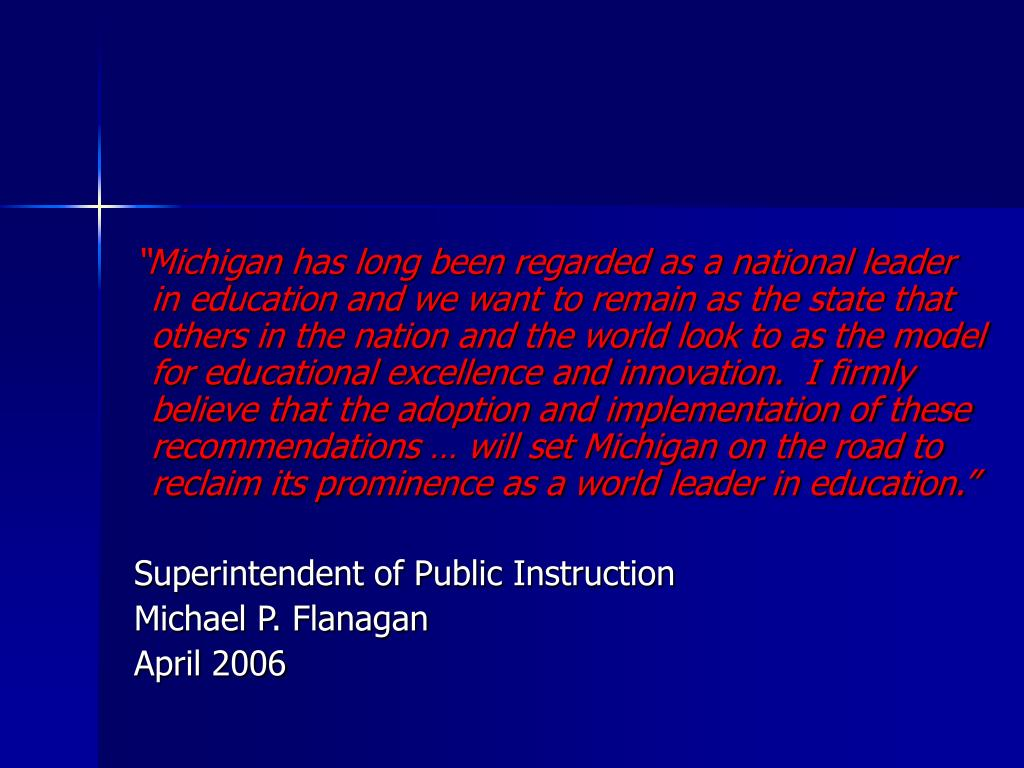 """Michigan has long been regarded as a national leader in education and we want to remain as the state that others in the nation and the world look to as the model for educational excellence and innovation.  I firmly believe that the adoption and implementation of these recommendations … will set Michigan on the road to reclaim its prominence as a world leader in education."""