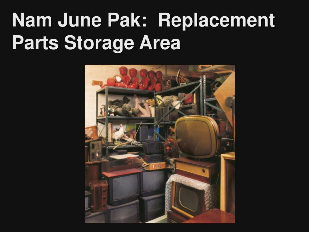 Nam June Pak:  Replacement Parts Storage Area
