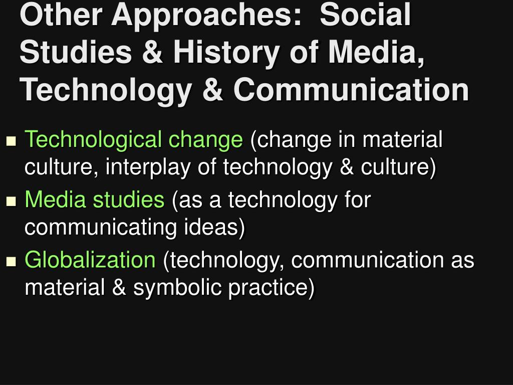 Other Approaches:  Social Studies & History of Media, Technology & Communication