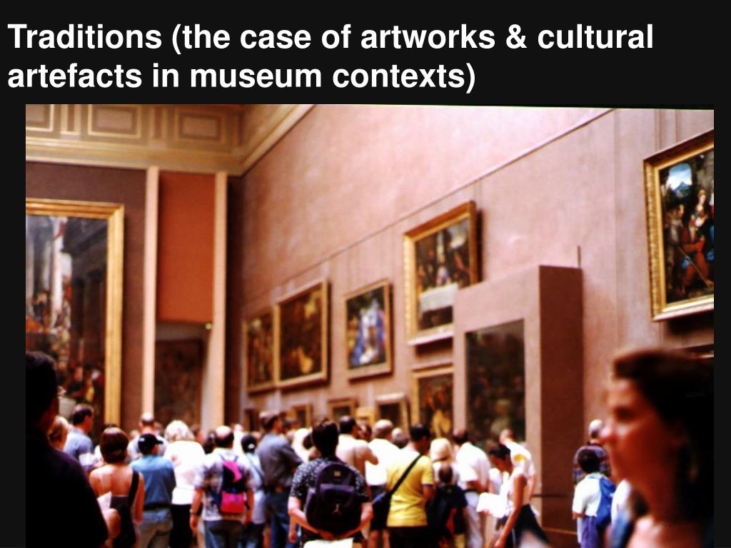 Traditions (the case of artworks & cultural artefacts in museum contexts)