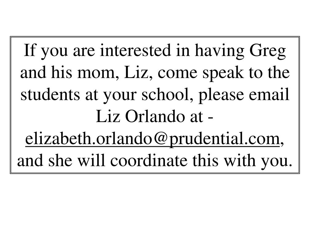 If you are interested in having Greg and his mom, Liz, come speak to the students at your school, please email Liz Orlando at -