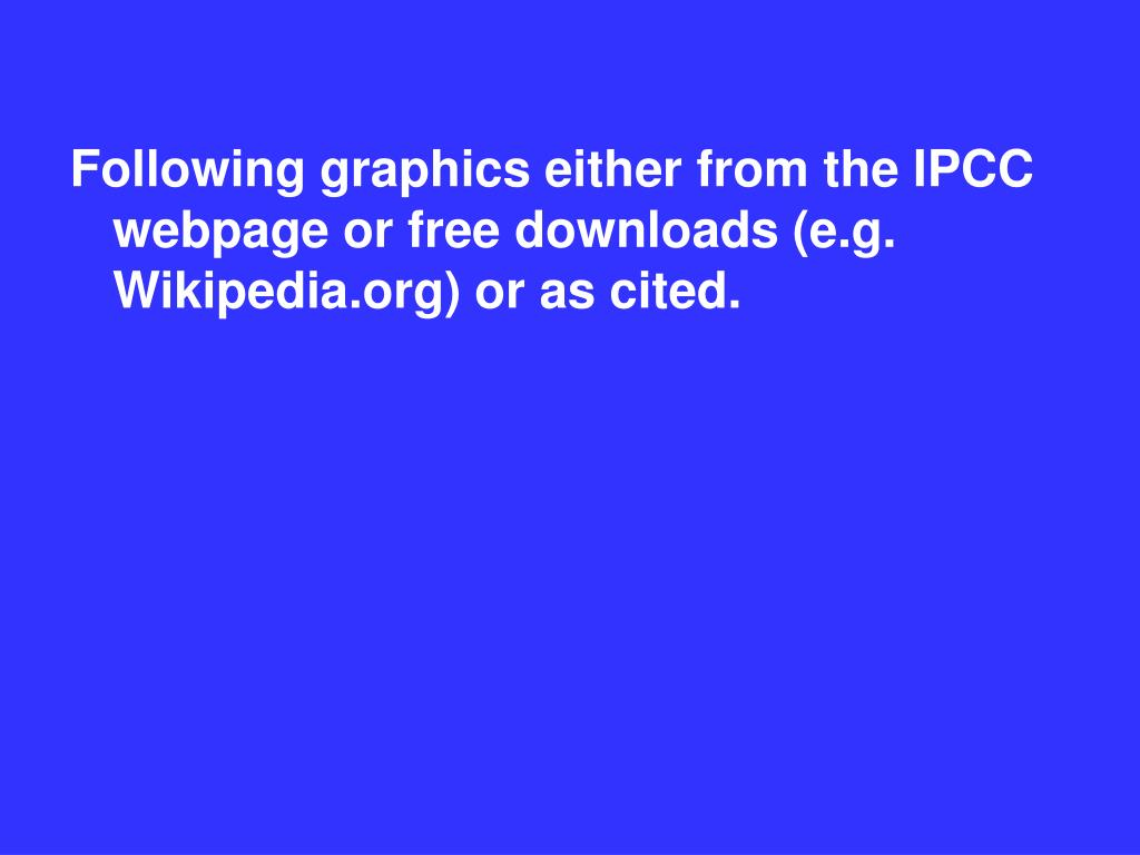 Following graphics either from the IPCC webpage or free downloads (e.g. Wikipedia.org) or as cited.