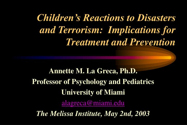 Children s reactions to disasters and terrorism implications for treatment and prevention