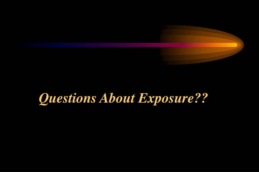 Questions About Exposure??