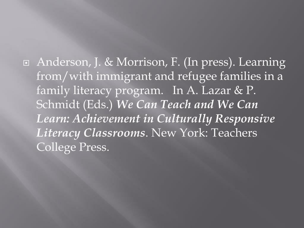 Anderson, J. & Morrison, F. (In press). Learning from/with immigrant and refugee families in a family literacy program.   In A. Lazar & P. Schmidt (Eds.)