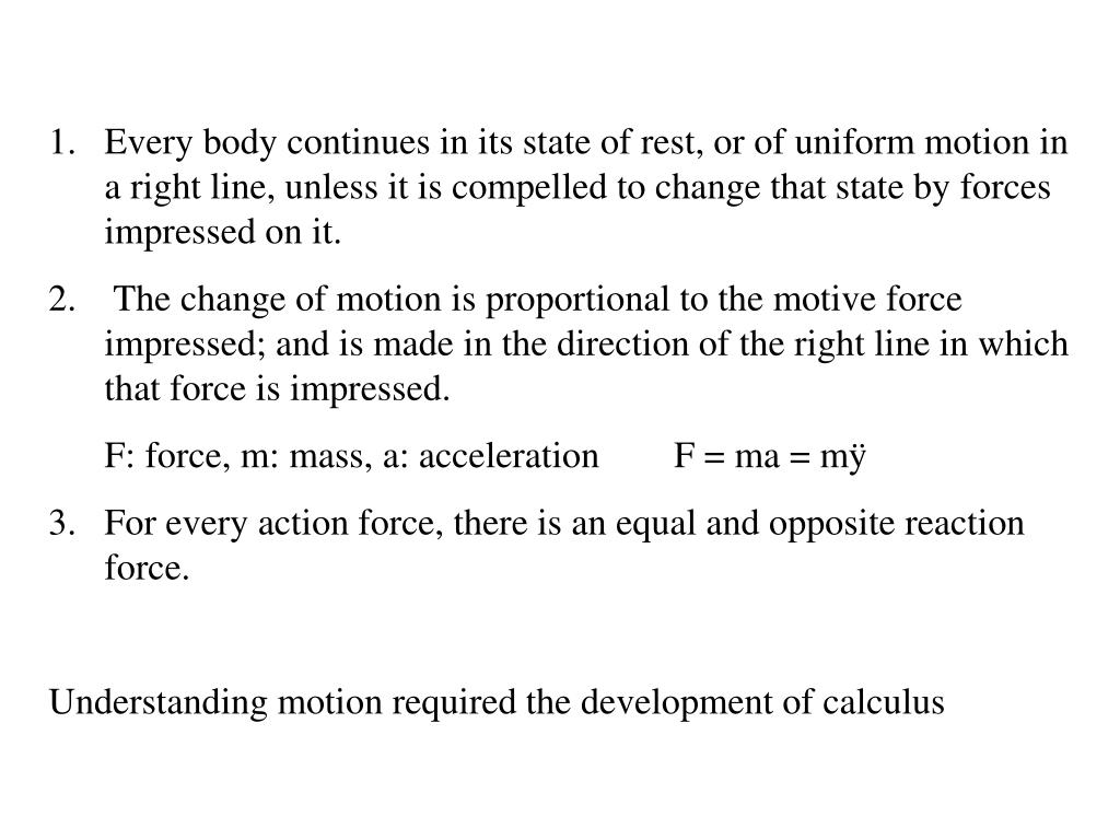 Every body continues in its state of rest, or of uniform motion in a right line, unless it is compelled to change that state by forces impressed on it.