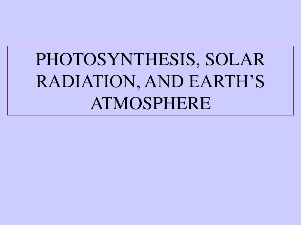 PHOTOSYNTHESIS, SOLAR RADIATION, AND EARTH'S ATMOSPHERE