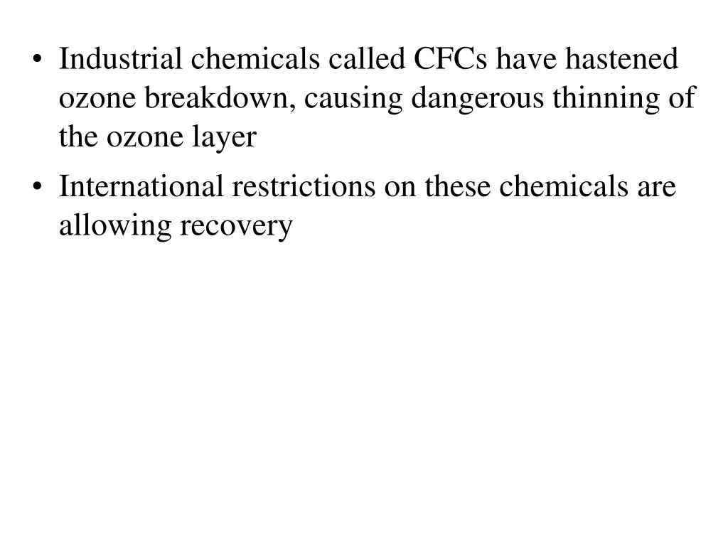 Industrial chemicals called CFCs have hastened ozone breakdown, causing dangerous thinning of the ozone layer