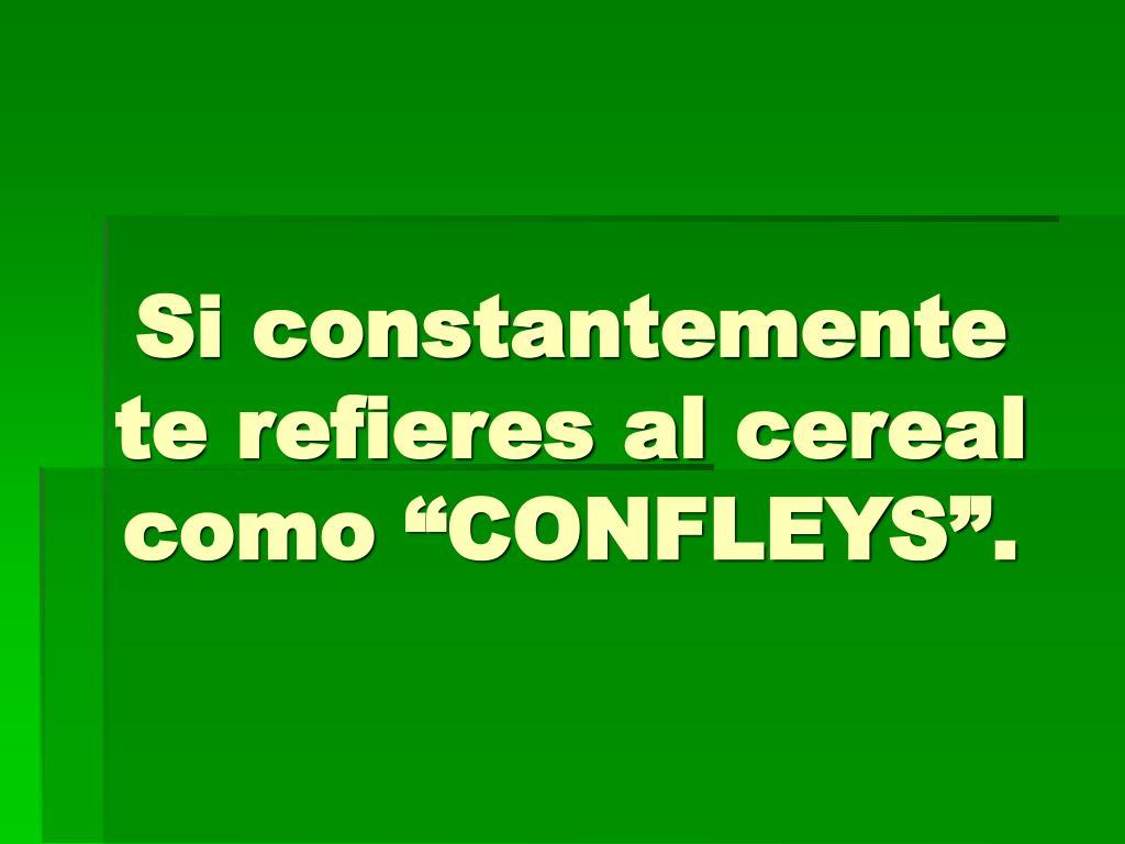 """Si constantemente te refieres al cereal como """"CONFLEYS""""."""